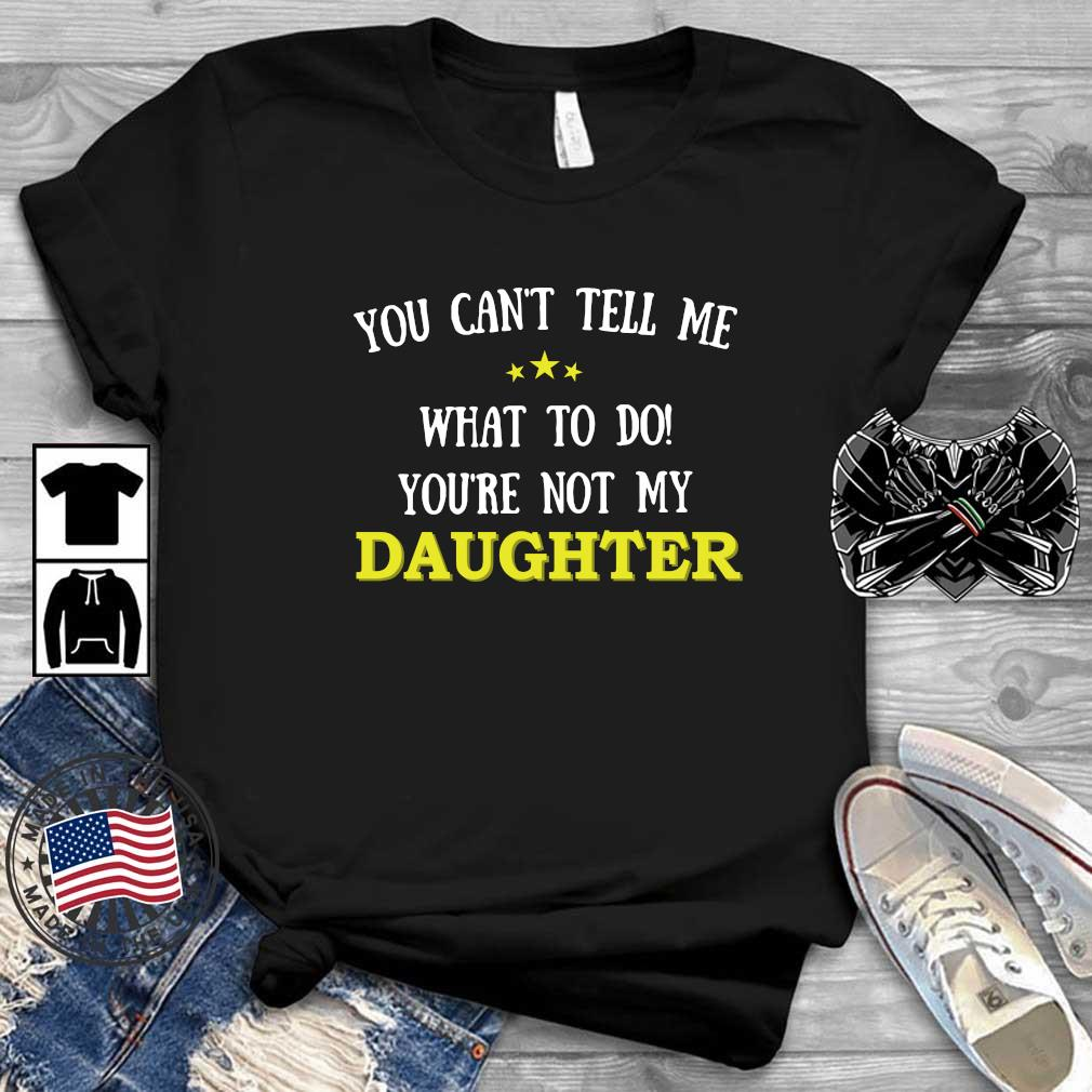 You Can't Tell Me What To Do You're Not My Daughter Shirt