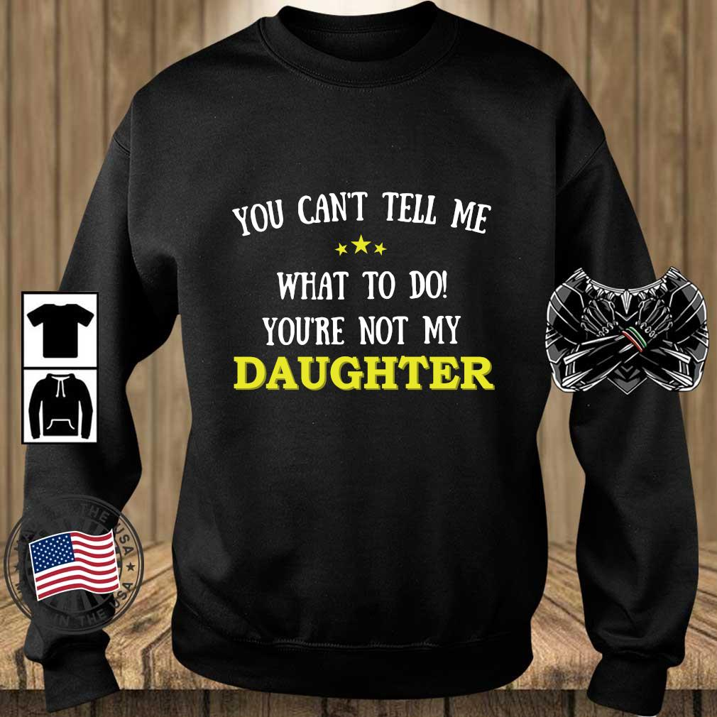 You Can't Tell Me What To Do You're Not My Daughter Shirt Teechalla sweater den