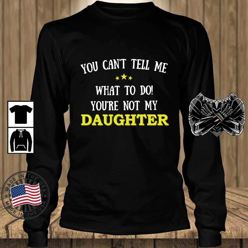 You Can't Tell Me What To Do You're Not My Daughter Shirt Teechalla longsleeve den