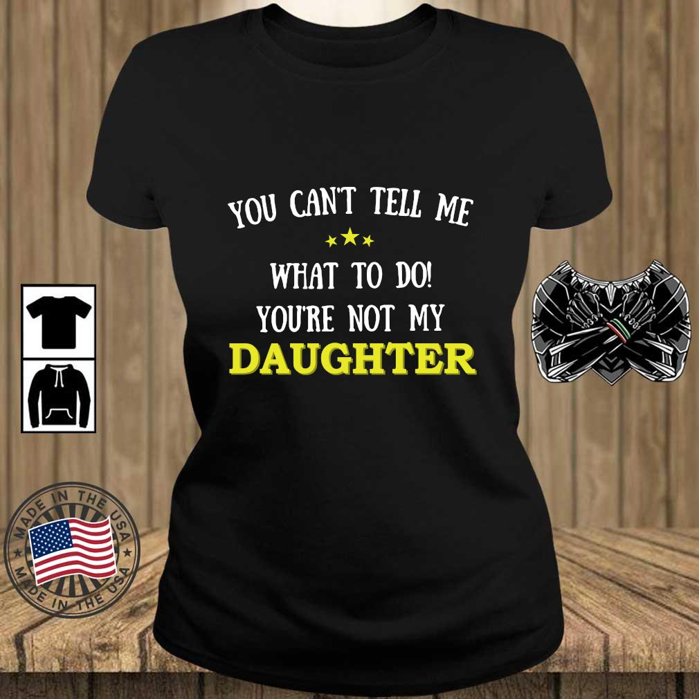 You Can't Tell Me What To Do You're Not My Daughter Shirt Teechalla ladies den