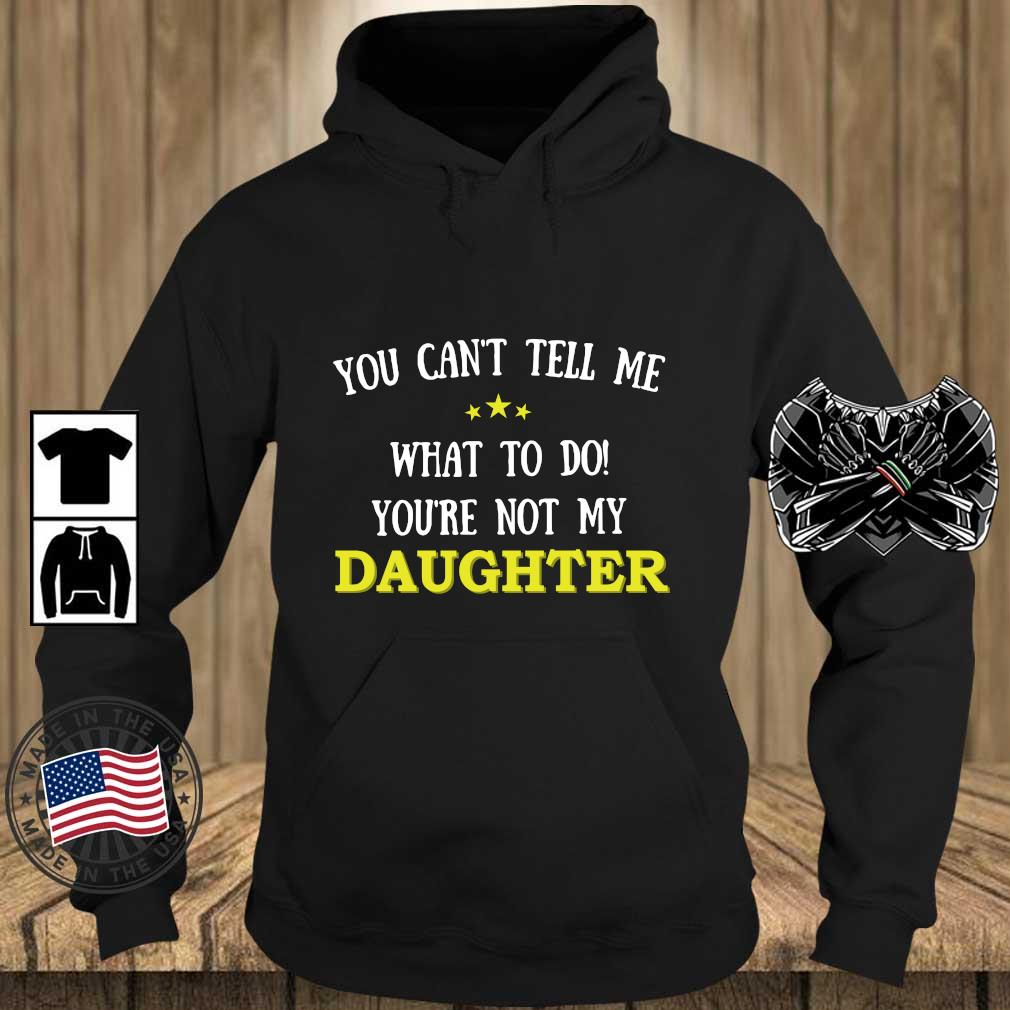 You Can't Tell Me What To Do You're Not My Daughter Shirt Teechalla hoodie den