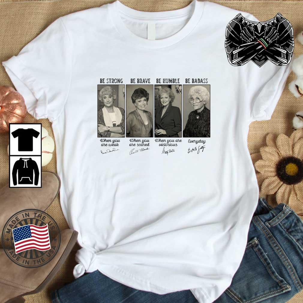 The Golden Girls be strong be brave be humble be badass signatures shirt