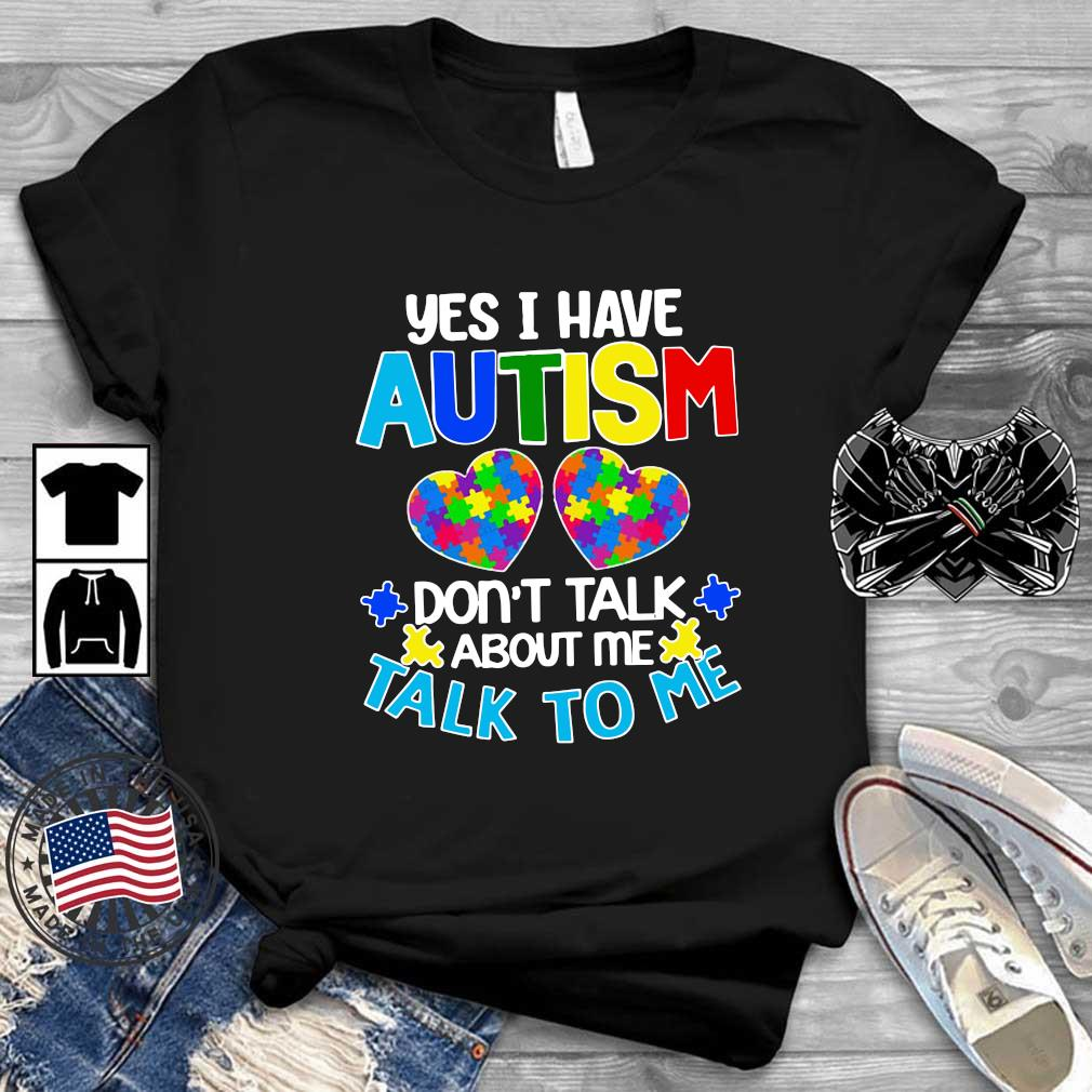 Yes I am have Autism don't talk about Me talk to Me shirt