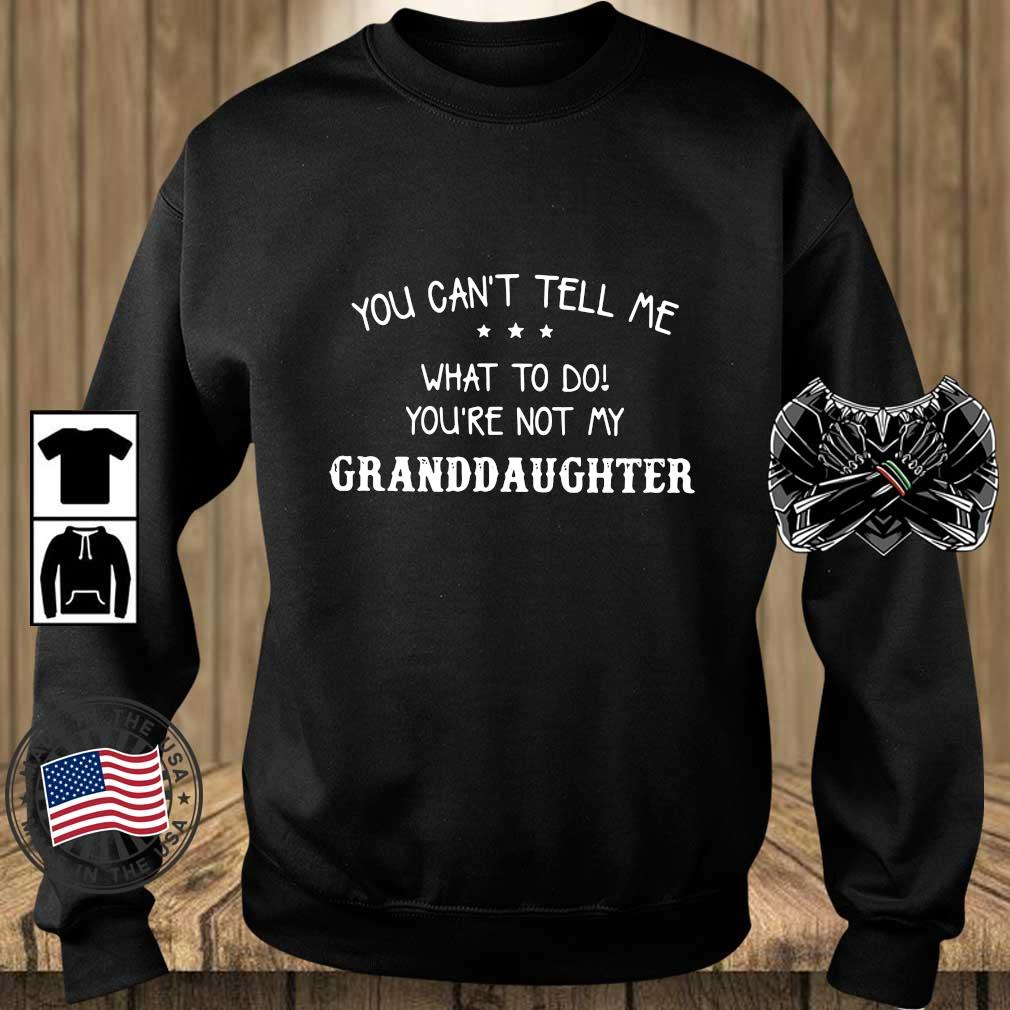 You can't tell Me what to do you're not my granddaughter s Teechalla sweater den