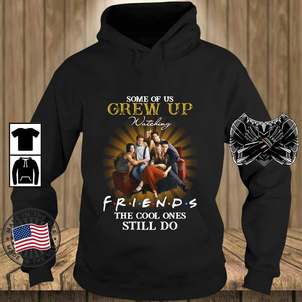Some of us grew up watching friends the cool ones still do s Teechalla hoodie den