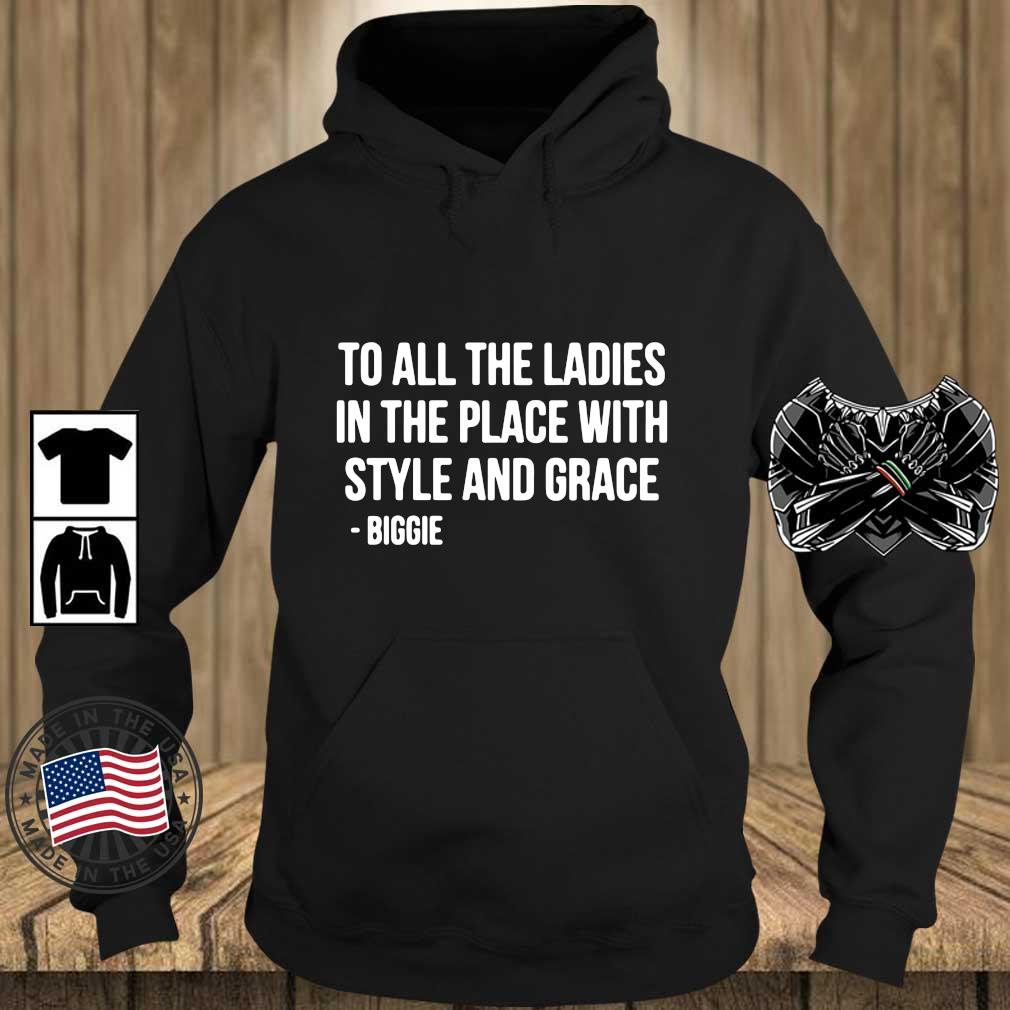 To all the ladies in the place with style and grace biggie s Teechalla hoodie den
