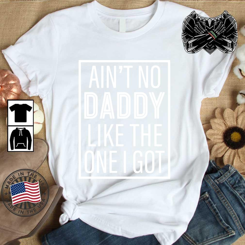 Ain't No Daddy Like The One I Got Shirt