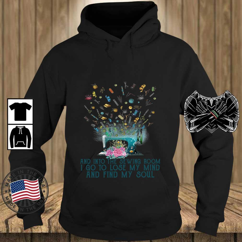 And Into The Sewing Room I Go To Lose My Mind And Find My Soul Flower Shirt Teechalla hoodie den