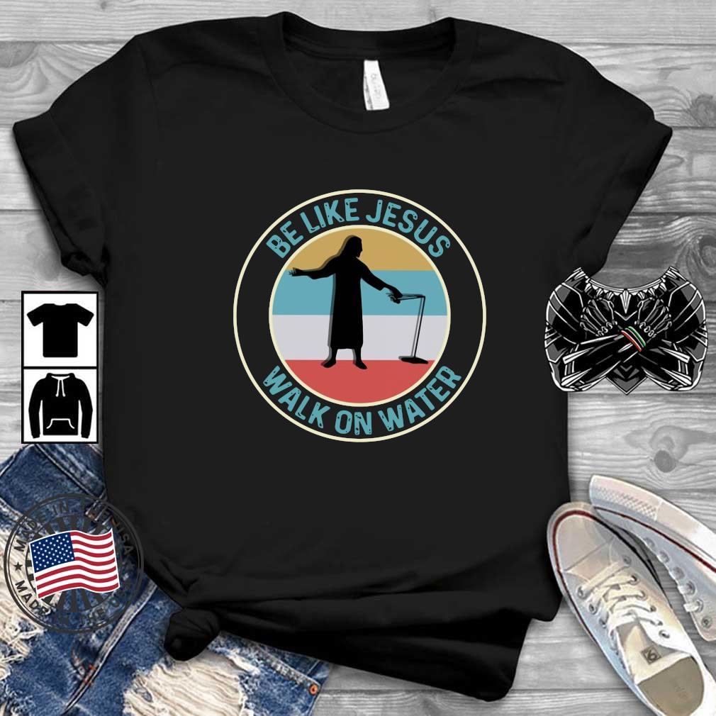 Be like Jesus walk on water vintage shirt