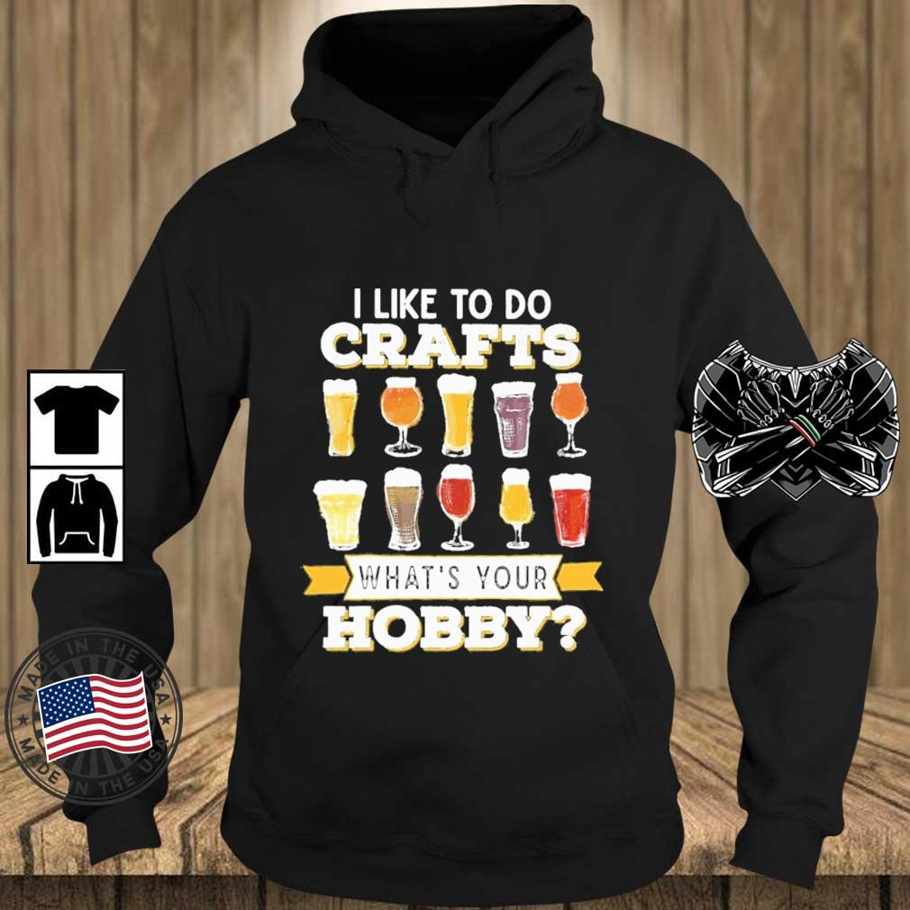 Beer I like to do crafts what's your bobby s Teechalla hoodie den