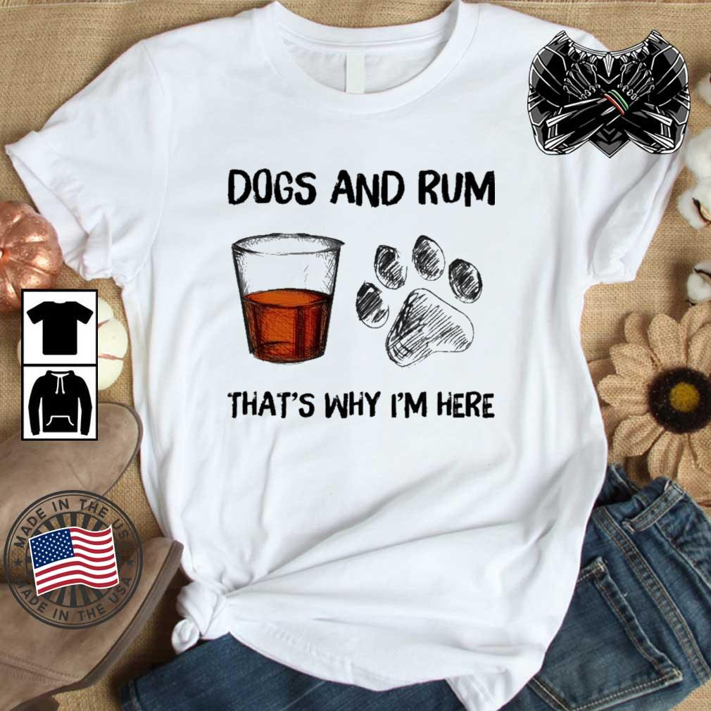 Dogs and rum that's why I'm here shirt