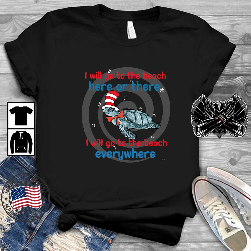 Dr Seuss I turtle I will go to the beach here or there I will go to the beach everywhere shirt