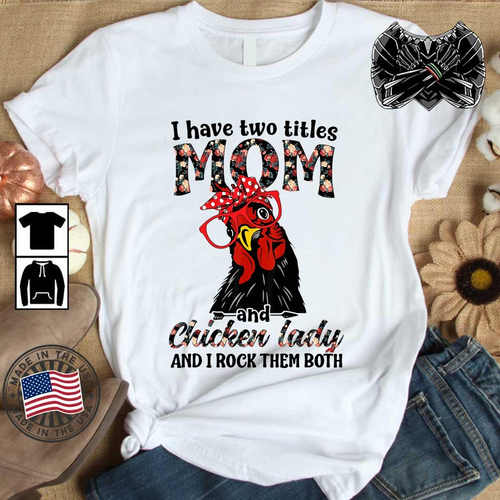 I have two titles mom and chicken lady and I rock them both flower shirt