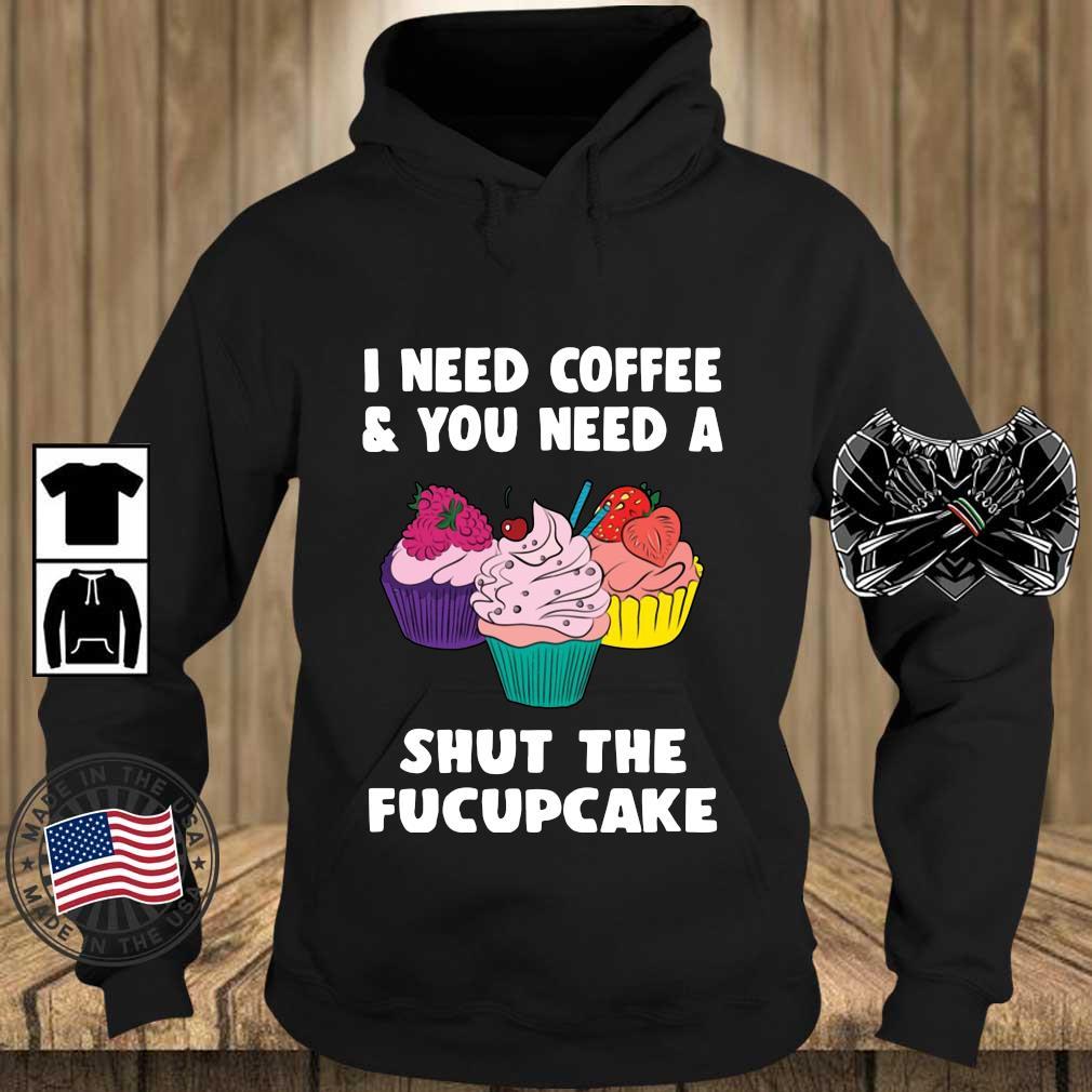 I Need Coffee And You Need A Shut The Fucupcake Shirt Teechalla hoodie den