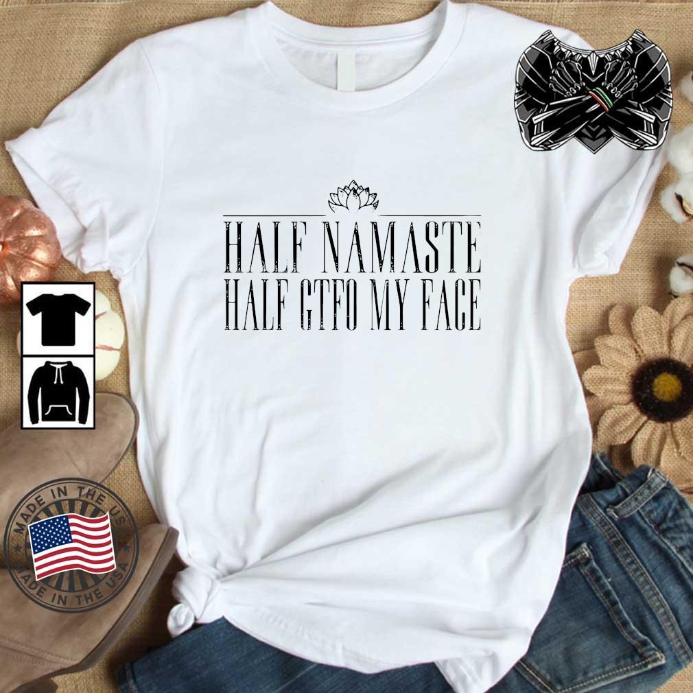 Half namaste half gtfo my face shirt