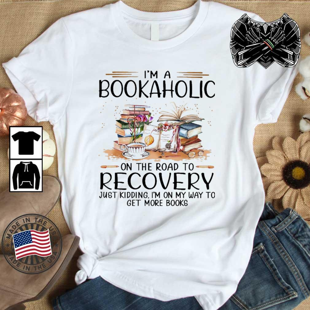 I'm a bookaholic on the road to recovery just kidding I'm on my way to get more books shirt