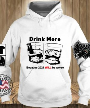 Drink more because 2021 will be worse s Teechalla hoodie trang