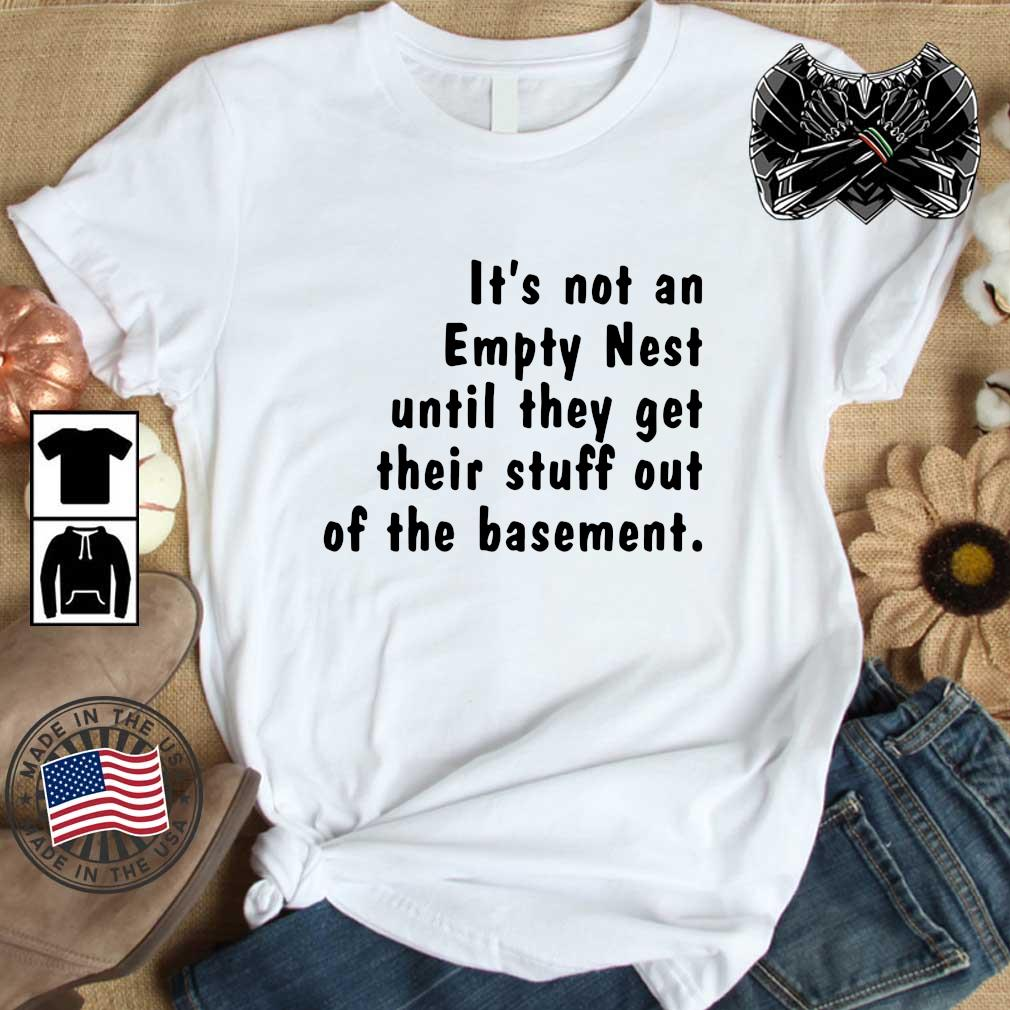 It_s not an empty nest until they get their stuff out of the basement shirt