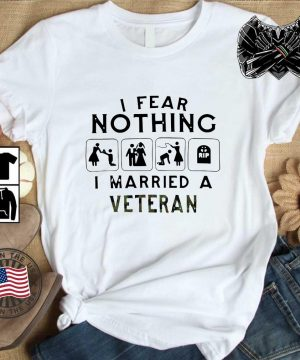 I fear nothing I married a veteran shirt