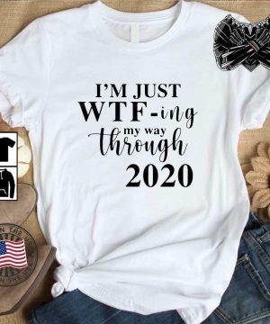I'm just Wtf-ing my way through 2020 shirt