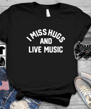 I miss hugs and live music shirt