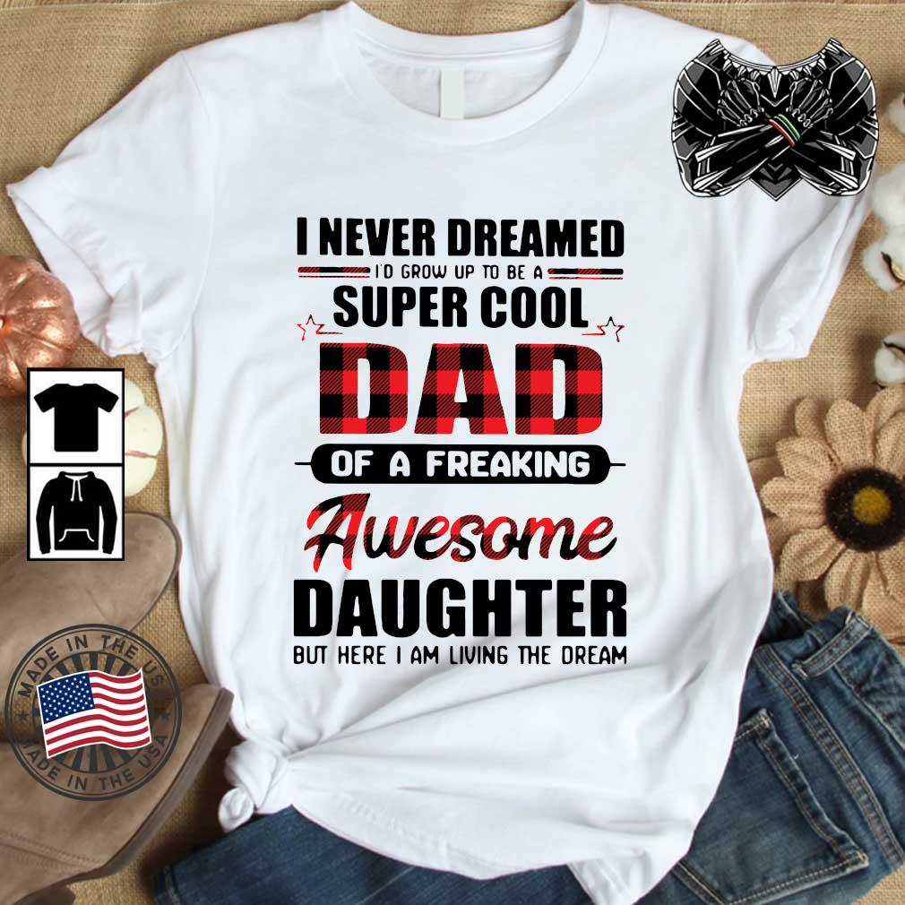 I never dreamed I_d grow up to be a super cool dad of a freaking awesome daughter but here I am living the dream shirt