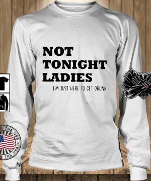 Not tonight ladies I_m just here to get drunk s Teechalla longsleeve trang